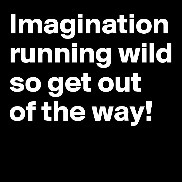 Imagination running wild so get out of the way!