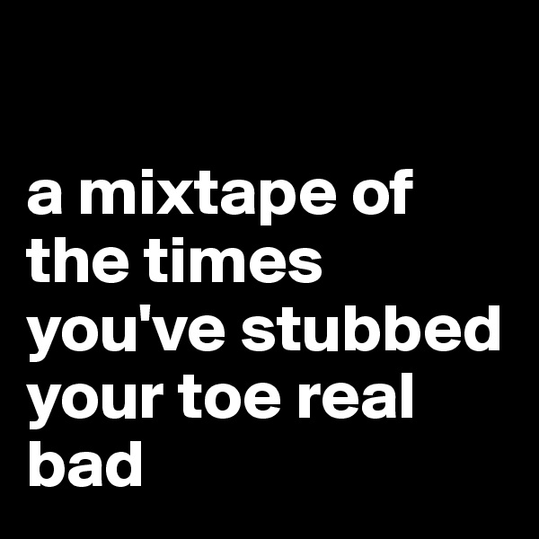 a mixtape of the times you've stubbed your toe real bad