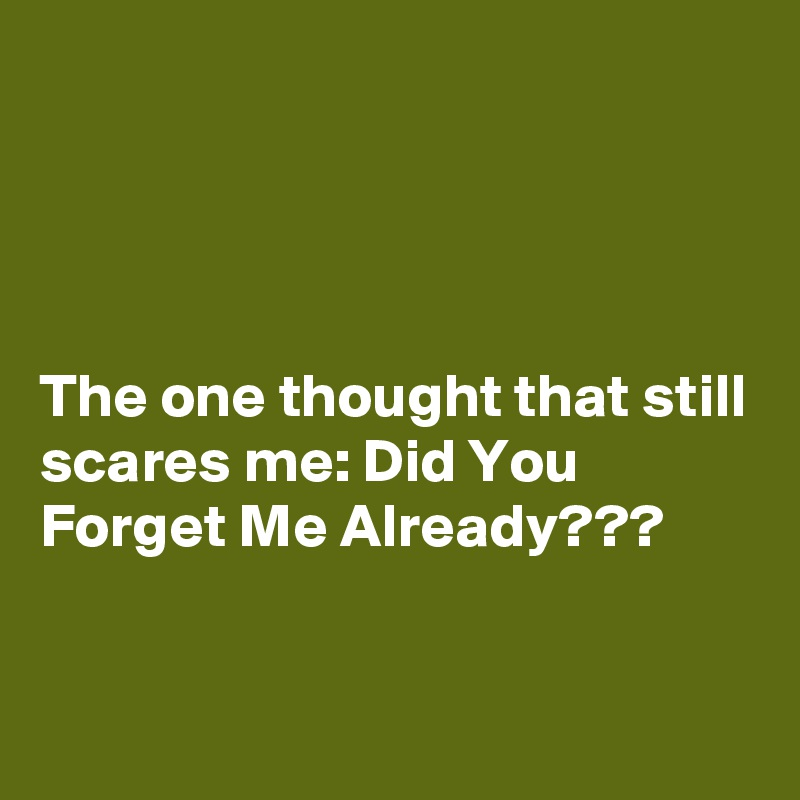 The one thought that still scares me: Did You Forget Me Already???