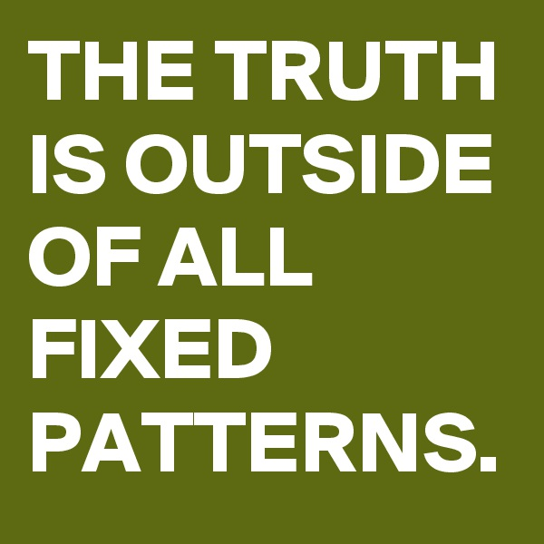 THE TRUTH IS OUTSIDE OF ALL FIXED PATTERNS.