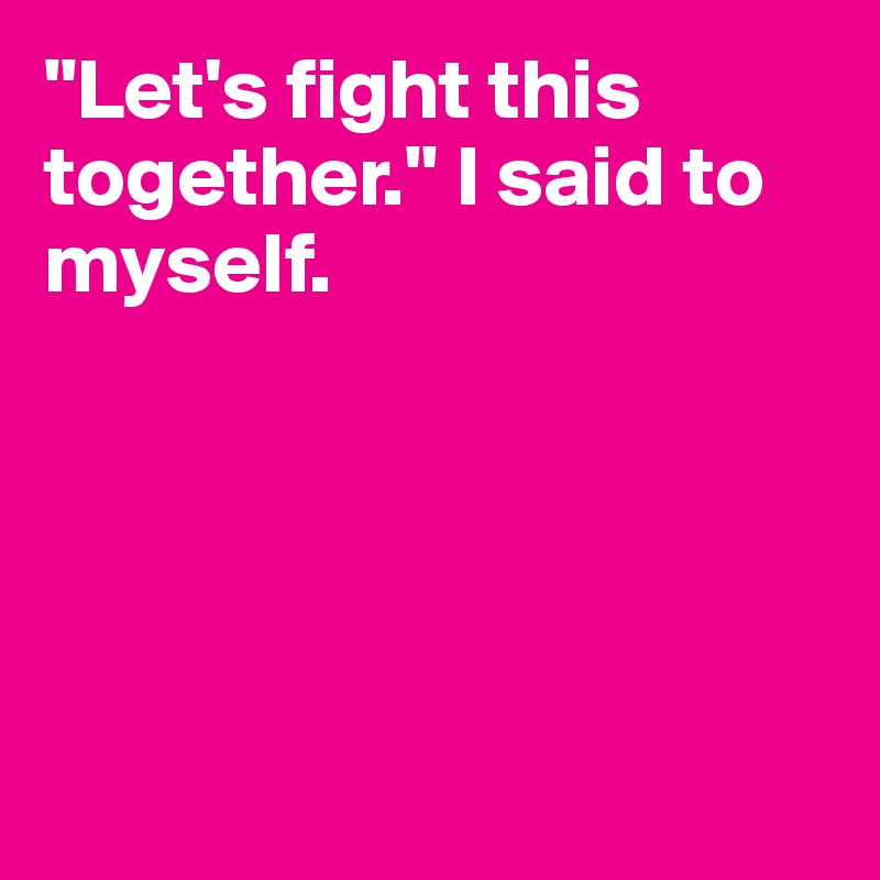 """""""Let's fight this together."""" I said to myself."""