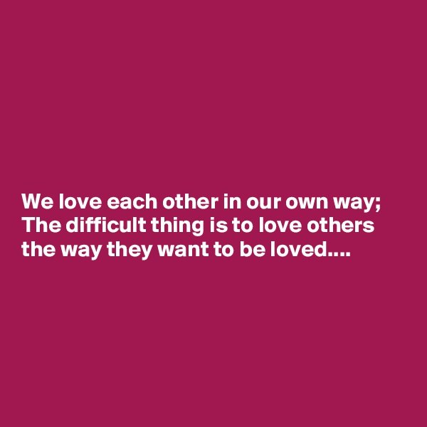 We love each other in our own way; The difficult thing is to love others the way they want to be loved....