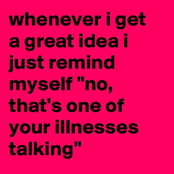 "whenever i get a great idea i just remind myself ""no, that's one of your illnesses talking"""