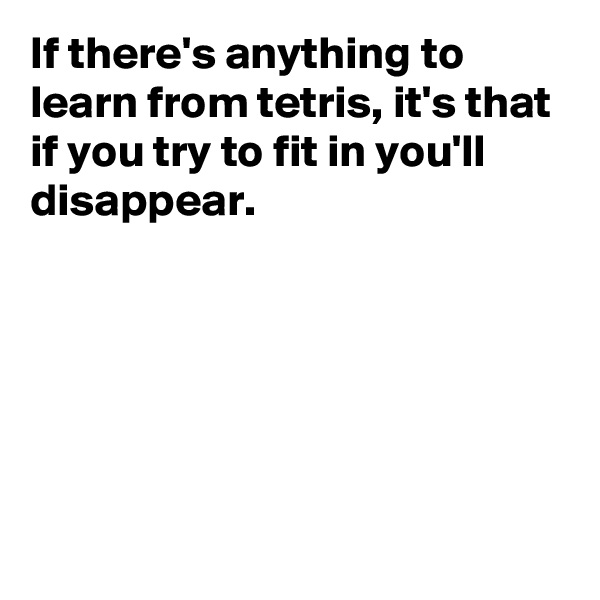 If there's anything to learn from tetris, it's that if you try to fit in you'll disappear.