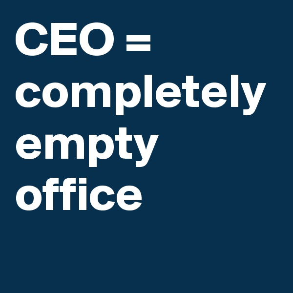 CEO = completely empty office