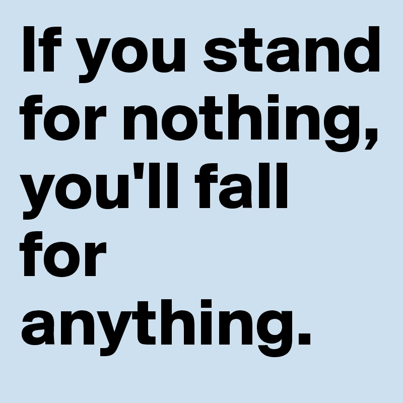 If you stand for nothing, you'll fall for anything.