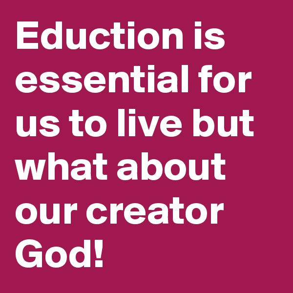Eduction is essential for us to live but what about our creator God!