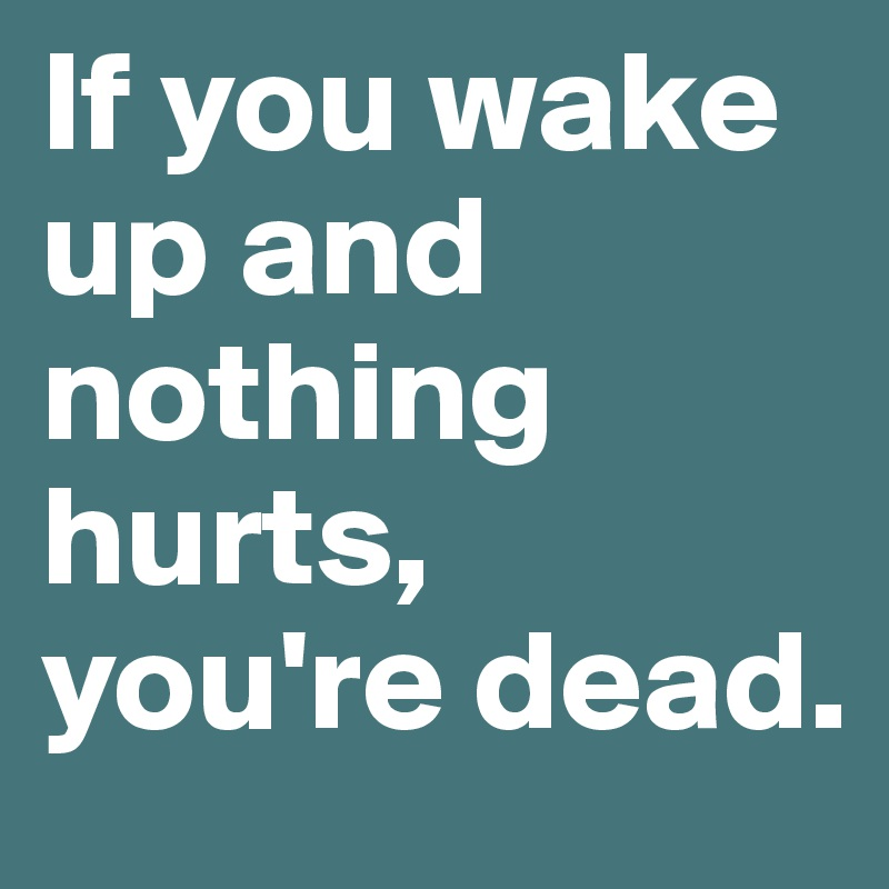 If you wake up and nothing hurts, you're dead.