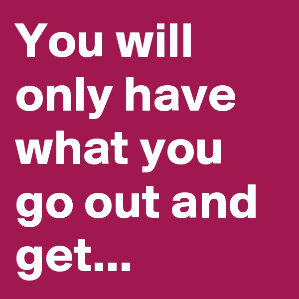 You will only have what you go out and get...