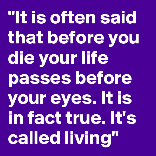 """It is often said that before you die your life passes before your eyes. It is in fact true. It's called living"""