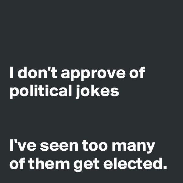 I don't approve of political jokes   I've seen too many of them get elected.