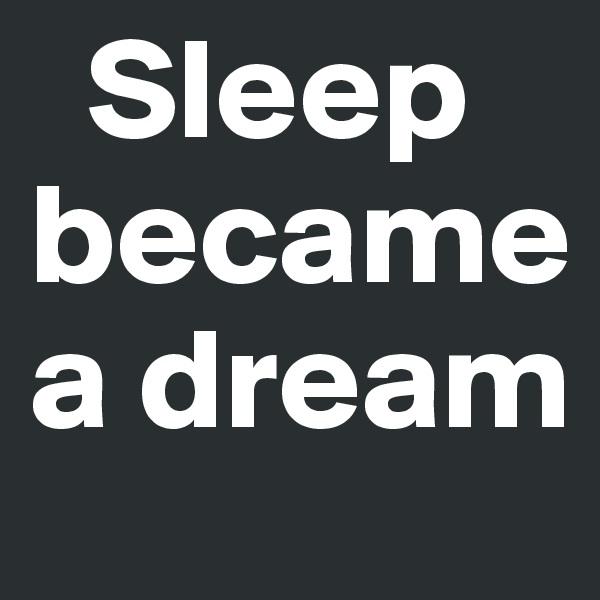 Sleep became a dream