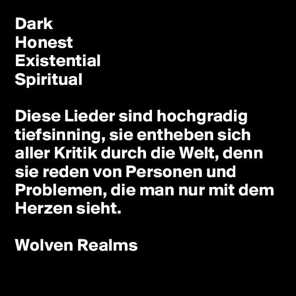 Dark Honest Existential Spiritual  Diese Lieder sind hochgradig tiefsinning, sie entheben sich aller Kritik durch die Welt, denn sie reden von Personen und Problemen, die man nur mit dem Herzen sieht.  Wolven Realms