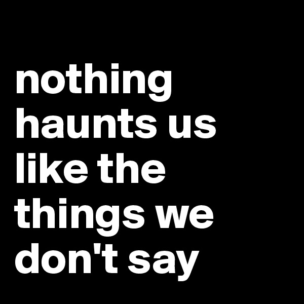 nothing haunts us like the things we don't say
