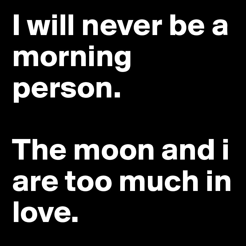 I will never be a morning person.   The moon and i are too much in love.
