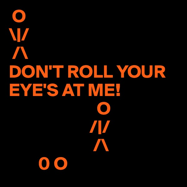 O  \|/  /\ DON'T ROLL YOUR EYE'S AT ME!                          O                        /|/                        /\         0 O