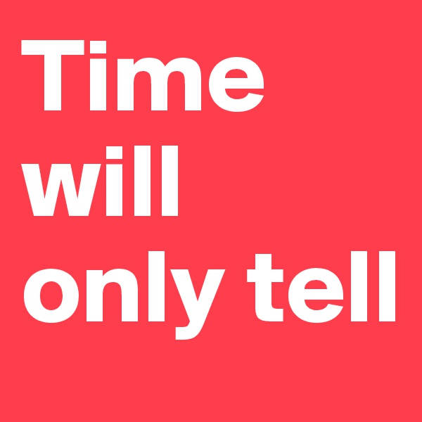 Time will only tell