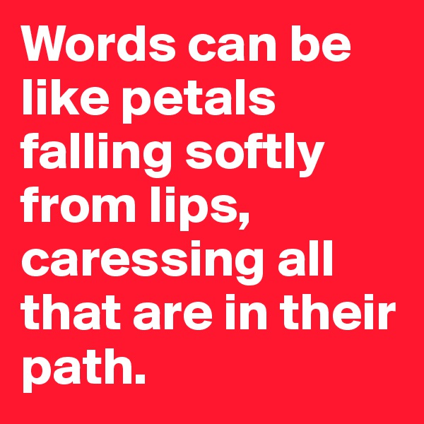 Words can be like petals falling softly from lips, caressing all that are in their path.