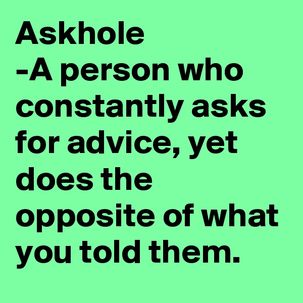Askhole -A person who constantly asks for advice, yet does the opposite of what you told them.