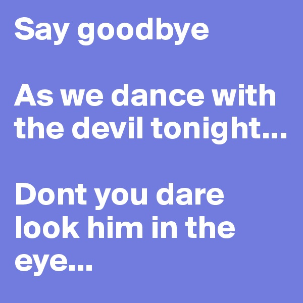 Say goodbye   As we dance with the devil tonight...  Dont you dare look him in the eye...