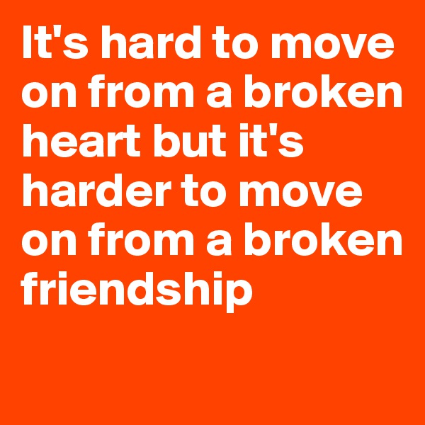 It's hard to move on from a broken heart but it's harder to move on from a broken friendship