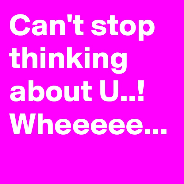 Can't stop thinking about U..! Wheeeee...