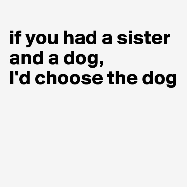 if you had a sister and a dog,  I'd choose the dog
