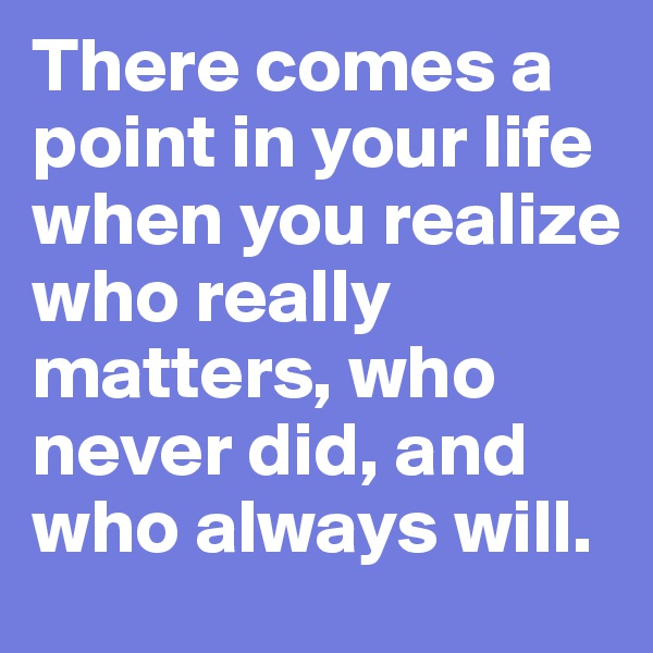 There comes a point in your life when you realize who really matters, who never did, and who always will.