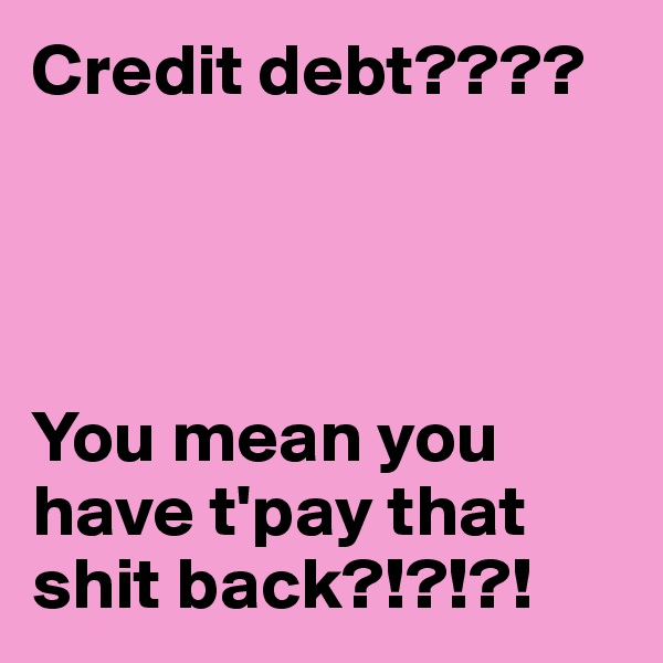 Credit debt????     You mean you have t'pay that shit back?!?!?!