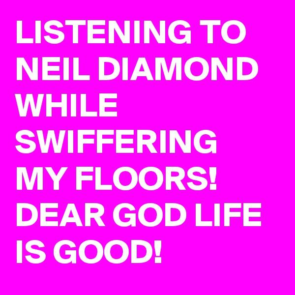 LISTENING TO NEIL DIAMOND WHILE SWIFFERING MY FLOORS! DEAR GOD LIFE IS GOOD!