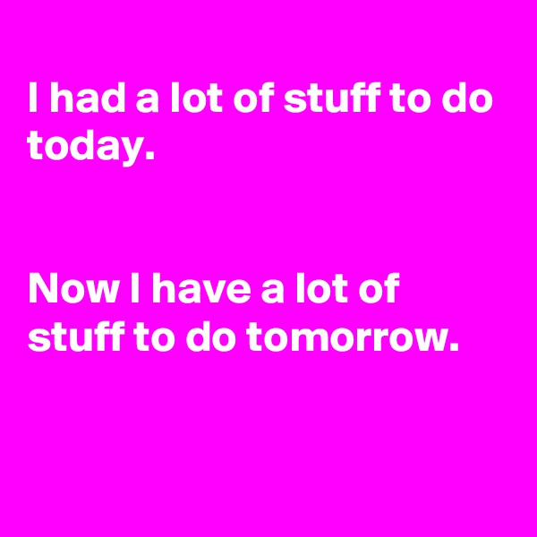 I had a lot of stuff to do today.   Now I have a lot of stuff to do tomorrow.