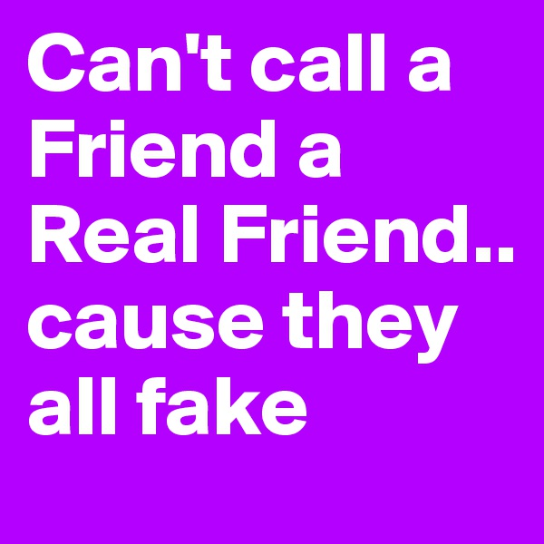Can't call a Friend a Real Friend.. cause they all fake