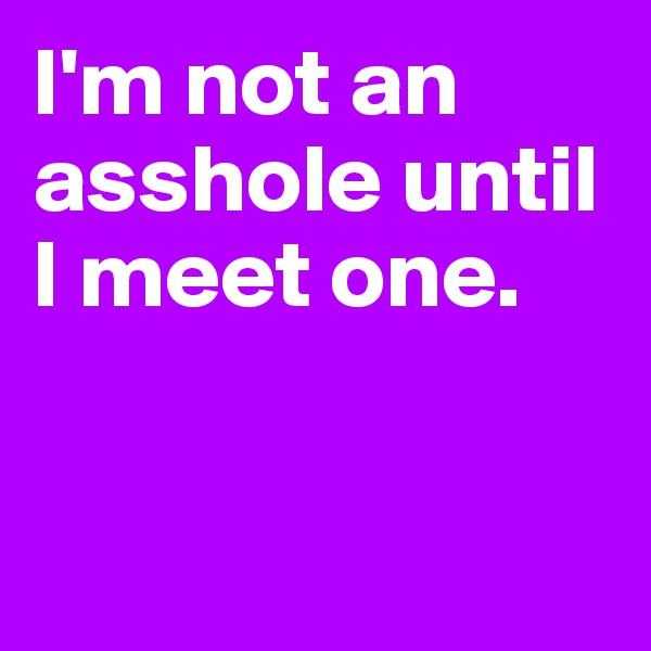 I'm not an asshole until I meet one.