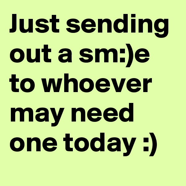 Just sending out a sm:)e to whoever may need one today :)