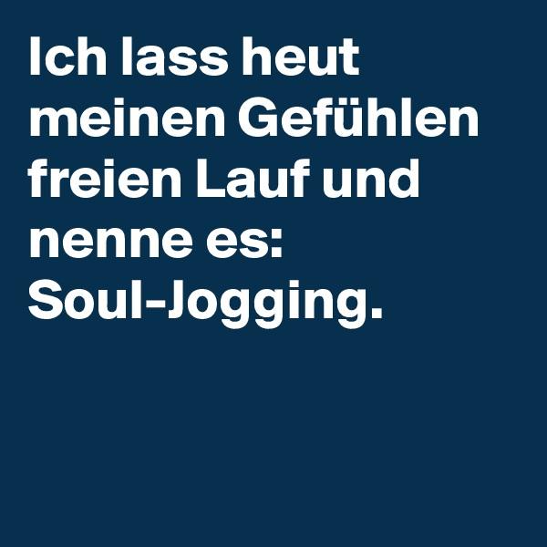 Ich lass heut meinen Gefühlen freien Lauf und nenne es: Soul-Jogging.
