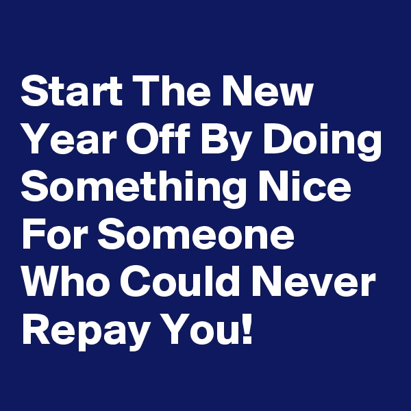 Start The New Year Off By Doing Something Nice For Someone Who Could Never Repay You!