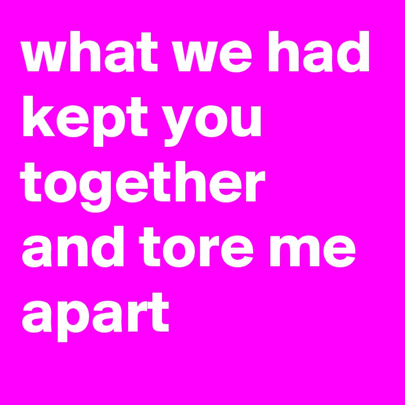 what we had kept you together and tore me apart