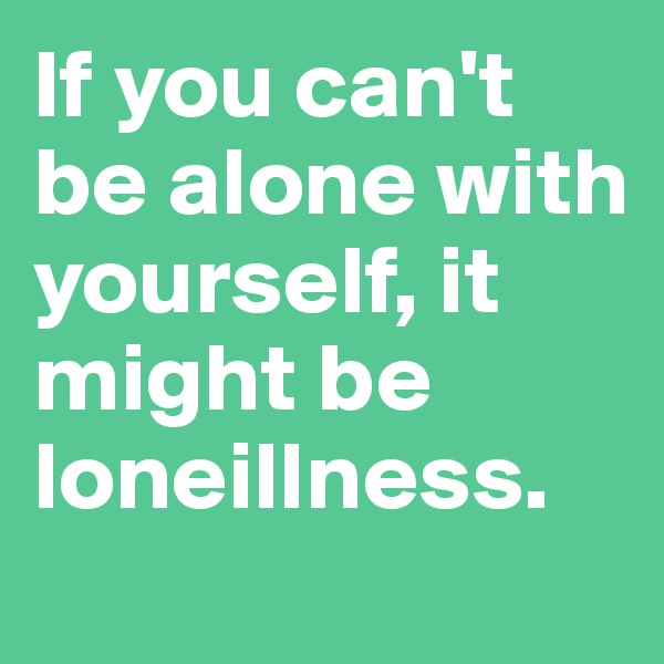 If you can't be alone with yourself, it might be loneillness.