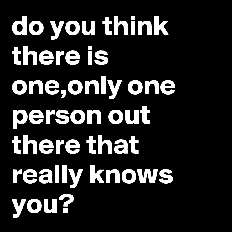 do you think there is one,only one person out there that really knows you?