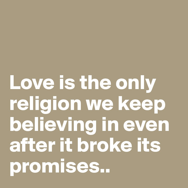 Love is the only religion we keep believing in even after it broke its promises..