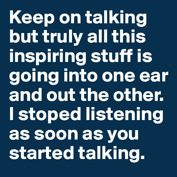 Keep on talking but truly all this inspiring stuff is going into one ear and out the other. I stoped listening as soon as you started talking.