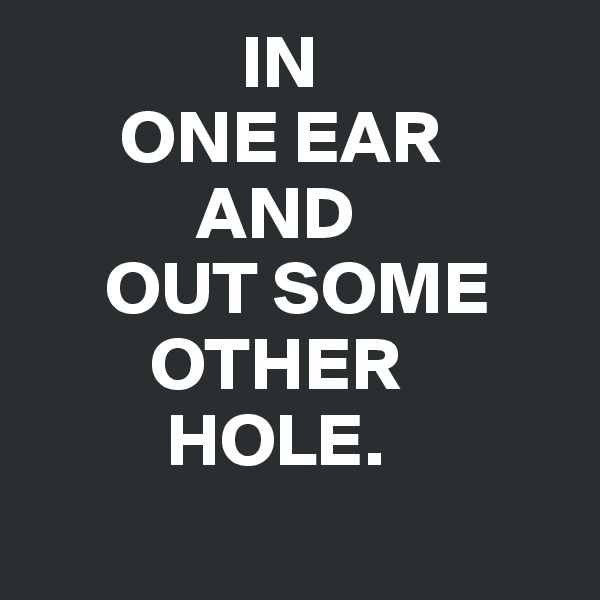 IN       ONE EAR             AND      OUT SOME         OTHER                                                                    HOLE.