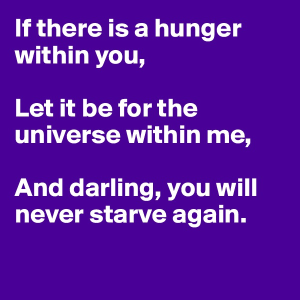 If there is a hunger within you,  Let it be for the universe within me,  And darling, you will never starve again.