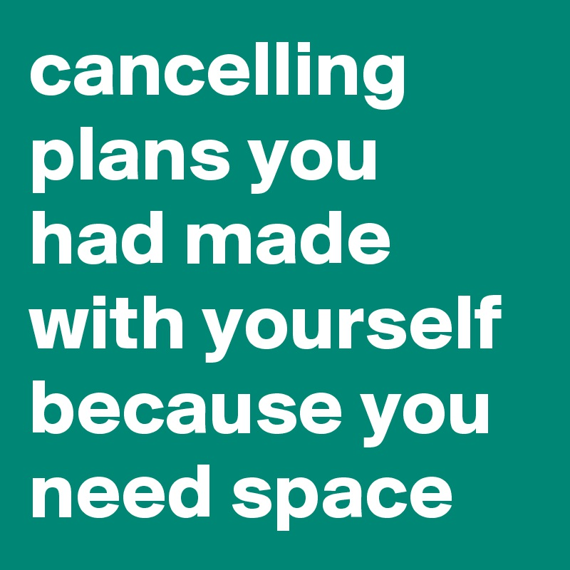 cancelling plans you had made with yourself because you need space