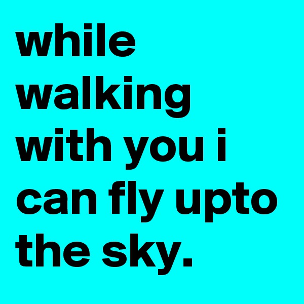 while walking with you i can fly upto the sky.
