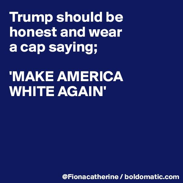 Trump should be honest and wear a cap saying;  'MAKE AMERICA WHITE AGAIN'