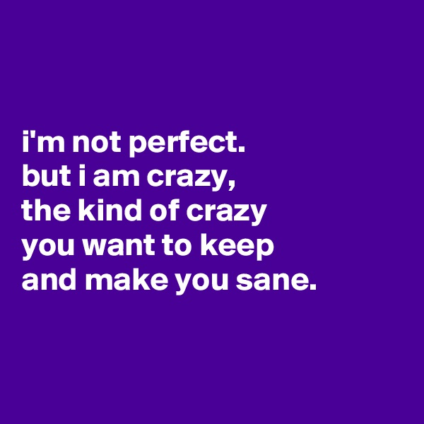 i'm not perfect. but i am crazy, the kind of crazy you want to keep and make you sane.