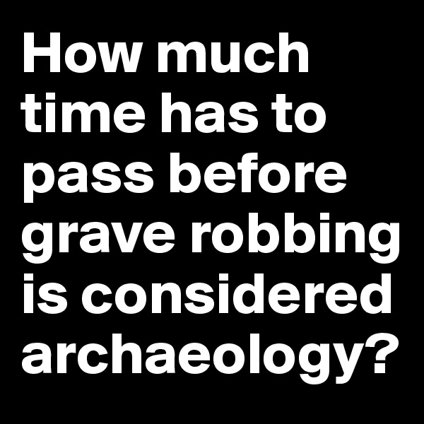 How much time has to pass before grave robbing is considered archaeology?