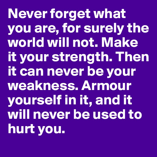 Never forget what you are, for surely the world will not. Make it your strength. Then it can never be your weakness. Armour yourself in it, and it will never be used to hurt you.