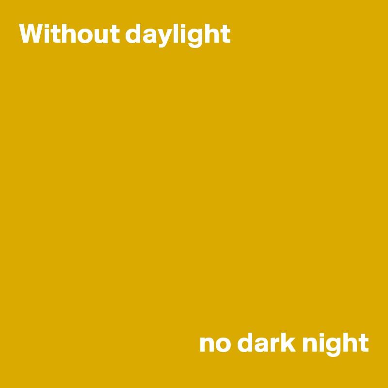 Without daylight                                            no dark night